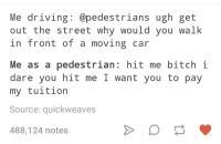 Bitch, Driving, and Humans of Tumblr: Me driving @pedestrians ugh get  out the street why would you walk  in front of a moving car  Me as a pedestrian: hit me bitch i  dare you hit me I want you to pay  my tuition  Source: quickweaves  488,124 notes