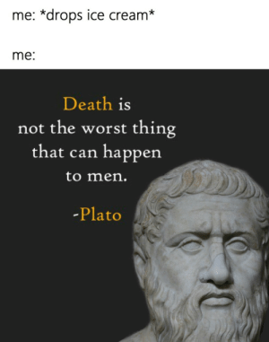 The Worst, Death, and Ice Cream: me: *drops ice cream*  me:  Death is  not the worst thing  that can happen  to men  -Plato