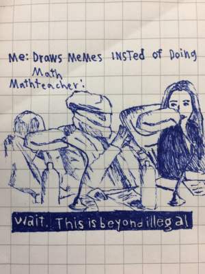 Me_irl: Me: drows MeMes INSTed of Doing  Math  Mrthtencher  viait. This is beyond illeg a Me_irl
