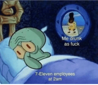 7-Eleven, Drunk, and Fuck: Me drunk  as fuck  7-Eleven employees  at 2am MeIRL