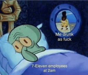 7-Eleven, Dank, and Drunk: Me drunk  as fuck  7-Eleven employees  at 2am MeIRL by adambauer00 MORE MEMES