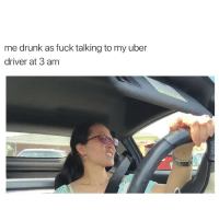 Drunk, Uber, and Fuck: me drunk as fuck talking to my uber  driver at 3 am LMFAOOOOO ME 💀