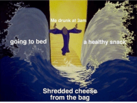 "Drunk, Life, and Invest: Me drunk at 3am  going to bed  a healthy snac  Shredded cheese  from the bag <p>Invest in poor life choices! via /r/MemeEconomy <a href=""https://ift.tt/2s8Hz0W"">https://ift.tt/2s8Hz0W</a></p>"