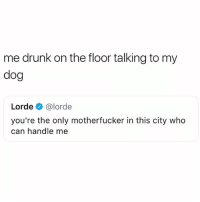 Drunk, Lorde, and Voice: me drunk on the floor talking to my  dog  Lorde e》 @lorde  you're the only motherfucker in this city who  can handle me *Lizzie McGuire voice* it's us against the world @mybestiesays