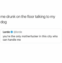 Drunk, Lorde, and Memes: me drunk on the floor talking to my  dog  Lorde @lorde  you're the only motherfucker in this city who  can handle me 🤣Tag someone