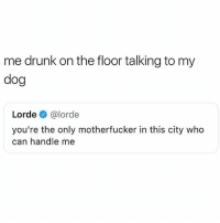 Drunk, Fucking, and Lorde: me drunk on the floor talking to my  dog  Lorde @lorde  you're the only motherfucker in this city who  can handle me I just fucking love you and your vibes man 💕🙋🏽🐶