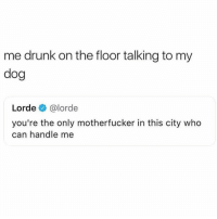 Drunk, Lorde, and World: me drunk on the floor talking to my  dog  Lorde @lorde  you're the only motherfucker in this city who  can handle me It's us against the world pupper