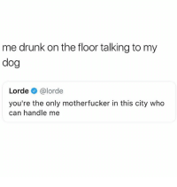 Drunk, Lorde, and Dog: me drunk on the floor talking to my  dog  Lorde@lorde  you're the only motherfucker in this city who  can handle me