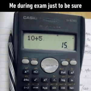 Dank, 🤖, and How: Me during exam just to be sure  CASIO  fx-82MS  4d  10+5  15  SHIFT  ALPHA  MODE C ON  REPLAY  Ke  X-1  ncr  Pol  ab  log  In  SAN  hyp  sin  tan  Cos That's how much I trust myself