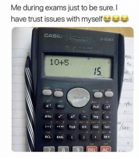 "Lol 😂: Me during exams just to be sure. I  have trust issues with myself  CASI  fx-82MS  10+5  fLa  15.  GIC  SHIFT ALPHA  MODE CL  ON  REPLAY  2/  a ncr  dic  nPr  Red :  Pol  10e  ab/c 「 X2 ^ log In  E tan F  (-) 。'"" hyp sin cos tan  C sin D  1668  6bb  STO  RCL ENG  2 M+  orcu  INS  OFF Lol 😂"