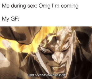 It's a hypothetical situation of course: Me during sex: Omg I'm coming  My GF:  Eight seconds have passed It's a hypothetical situation of course