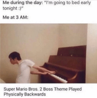 "How are you?: Me during the day: ""I'm going to bed early  tonight  Me at 3 AM:  Super Mario Bros. 2 Boss Theme Played  Physically Backwards How are you?"