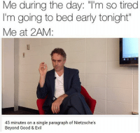 """Memes, Evil, and Single: Me during the day: """"I'm so tired  I'm going to bed early tonight  Me at 2AM:  45 minutes on a single paragraph of Nietzsche s  Beyond Good & Evil -Chaz Bissey"""