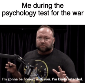 all my training through cod coming through: Me during the  psychology test for the war  I'm gonna be honest with you. I'm kinda retarded.  ASA all my training through cod coming through