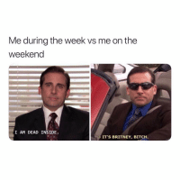 """Bitch, Funny, and The Weekend: Me during the week vs me on the  weekend  I AM DEAD INSIDE  IT'S BRITNEY, BITCH. Currently saying """"I'm sleepy bitch"""""""