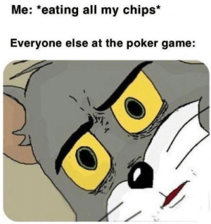 Game, Poker, and Chips: Me: *eating all my chips*  Everyone else at the poker game: