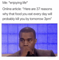 "Food, Funny, and Life: Me: *enjoying life*  Online article: ""Here are 37 reasons  why that food you eat every day will  probably kill you by tomorrow 3pm  @MasiPopa Oh wow thanks"
