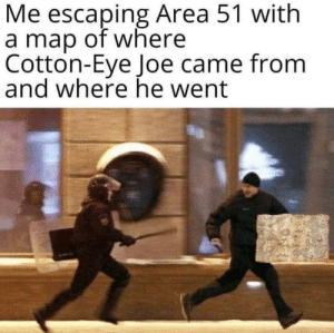This is crucial information. https://t.co/cbx1pdacPG: Me escaping Area 51 with  a map of where  Cotton-Eye Joe came from  and where he went This is crucial information. https://t.co/cbx1pdacPG