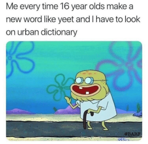 Dank, Memes, and Target: Me every time 16 year olds make a  new word like yeet and I have to look  on urban dictionary  @BARF Wot in newwordiation by fannypackmcb FOLLOW HERE 4 MORE MEMES.