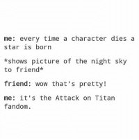 Anime, Memes, and Tumblr: me: every time a character dies a  star is born  *shows picture of the night sky  to friend*  friend: wow that's pretty!  me: it's the Attack on Titan  fandom. Hey, guys. I feel okay for the most part since today has been somewhat decent. I really miss my boyfriend and I hate being away from him for this long. I wish he could be here with me. I'd enjoy this a lot more if he could be here ✩ anime manga otaku tumblr kawaii bts bangtan fairytail tokyoghoul attackontitan animeboy onepiece bleach swordartonline aot blackbutler deathnote yurionice shingekinokyojin killingstalking army snk kpop bangtanboys sao yaoi btsarmy animedrawing animelove bnha
