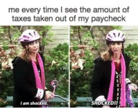 Memes, Taken, and Taxes: me every time I see the amount of  taxes taken out of my paycheck  SHOCKED II  I am shocked. me