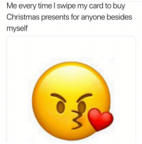 Christmas, Facts, and Funny: Me every time I swipe my card to buy  Christmas presents for anyone besides  myself Facts!!!😂😂