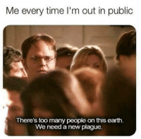 Relationships, Time, and Plague: Me every time I'm out in public  There's too many people on this earih  We need a new plague.