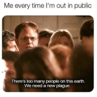 We Need A New Plague: Me every time I'm out in public  There's too many people on this earth  We need a new plague.
