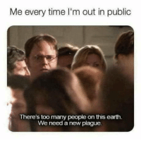 Earth, Time, and Plague: Me every time I'm out in public  There's too many people on this earth.  We need a new plague. Seriously though, too many people.