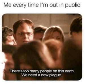 too many people: Me every time I'm out in public  There's too many people on this earth.  We need a new plague.