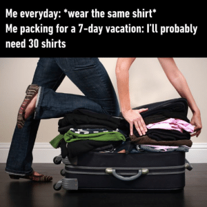 All the shirts I brought along with me  Will never be enough Never be enough🎶: Me everyday: *wear the same shirt*  Me packing for a 7-day vacation: I'll probably  need 30 shirts All the shirts I brought along with me  Will never be enough Never be enough🎶