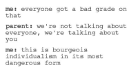 Bad, Parents, and Dank Memes: me: everyone got a bad grade  on  that  parent we're not talking about  everyone, we're talking about  you  me: this is bourgeois  individualism in its most  dangerous form