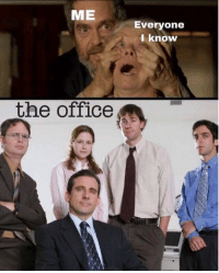 The Office: ME  Everyone  I know  the office