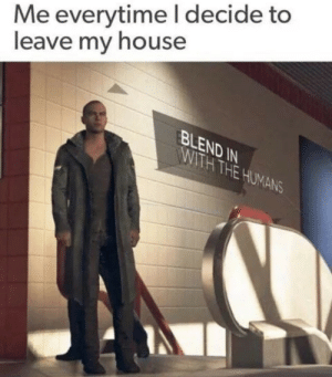 ihe: Me everytime I decide to  leave my house  ND  IHE  ANS