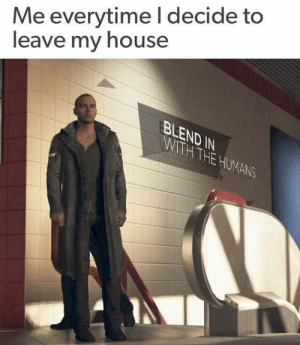 Dank, Memes, and My House: Me everytime l decide to  leave my house  BLEND IN  THE  UMA  NS me irl by DoomDesired MORE MEMES