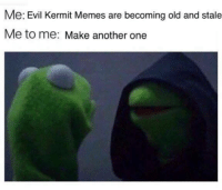 Evil Kermit : Me: Evil Kermit Memes are becoming old and stale  Me to me: Make another one