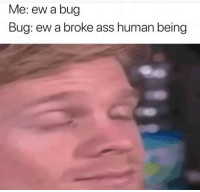 Ass, Memes, and Snapchat: Me: ew a bug  Bug: ew a broke ass human being Snapchat: DankMemesGang 👻
