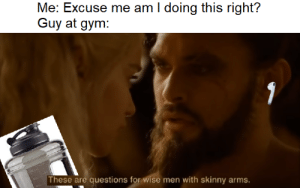 Gym, Skinny, and Thank You: Me: Excuse me am I doing this right?  Guy at gym:  These are questions for wise men with skinny arms. There is no word for thank you in Dothraki
