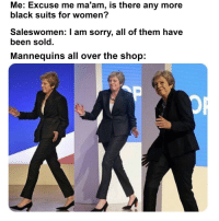 Sorry, Black, and Suits: Me: Excuse me ma'am, is there any more  black suits for women?  Saleswomen: I am sorry, all of them have  been sold  Mannequins all over the shop: Sorry mister, those are only for bone hurting