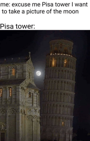 GOOD BOY.: me: excuse me Pisa tower I want  to take a picture of the moor  Pisa tower GOOD BOY.
