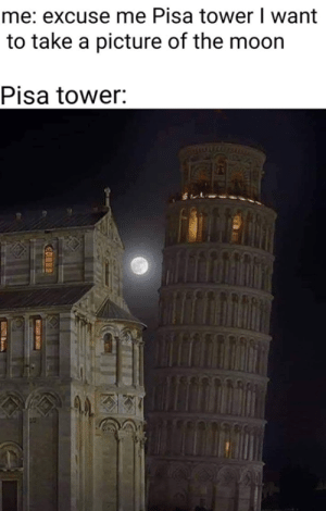 take a picture: me: excuse me Pisa tower I want  to take a picture of the moorn  Pisa tower: