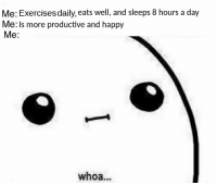 Happy, Day, and More: Me: Exercises daily, eats well, and sleeps 8 hours a day  Me: Is more productive and happy  Me:  whoa... I didnt see that coming