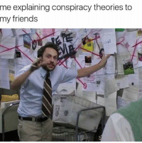 Mary Jane: me explaining conspiracy theories to  my friends Mary Jane