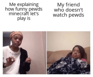 Funny, Minecraft, and Watch: Me explaining  how funny pewds  minecraft let's  play is  My friend  who doesn't  watch pewds  MB Does this happen to you