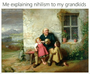 Memes, Classical Art, and Nihilism: Me explaining nihilism to my grandkids  CLASSICAL ART MEMES