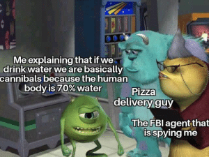 Pizza, Water, and Human: Me explaining that if we  drinkwater weare basically  cannibals because the human  body is 70% water  Pizza  delivery guy  The FBl agent that  isspying me
