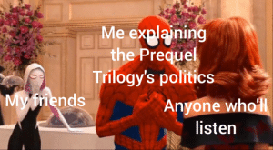 The invasion of Naboo was a false flag!: Me explaining  the Prequel  Trilogy's politics  My friends  Anyone wholl  listen The invasion of Naboo was a false flag!