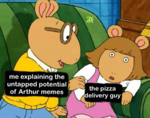 the return begins today! buy low!: me explaining the  untapped potential  of Arthur memes  the pizza  delivery guy the return begins today! buy low!