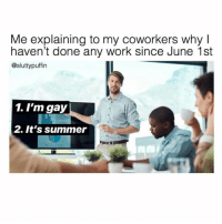 Why is that so tough to understand, Becky? (@sluttypuffin): Me explaining to my coworkers why I  haven't done any work since June 1st  @sluttypuffin  1. I'm gay  2. It's summer Why is that so tough to understand, Becky? (@sluttypuffin)