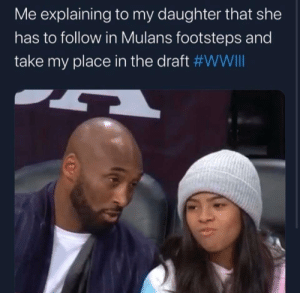 Sorry baby girl.: Me explaining to my daughter that she  has to follow in Mulans footsteps and  take my place in the draft Sorry baby girl.